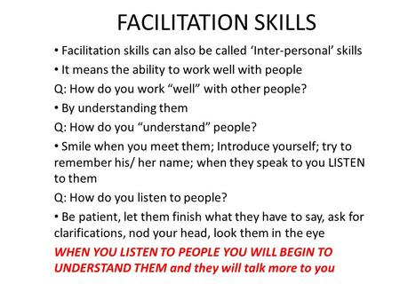 "FACILITATION SKILLS Facilitation skills can also be called 'Inter-personal' skills It means the ability to work well with people Q: How do you work ""well"""