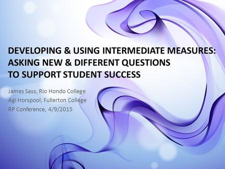 DEVELOPING & USING INTERMEDIATE MEASURES: ASKING NEW & DIFFERENT QUESTIONS TO SUPPORT STUDENT SUCCESS James Sass, Rio Hondo College Agi Horspool, Fullerton.