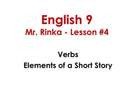English 9 Mr. Rinka - Lesson #4 Verbs Elements of a Short Story.