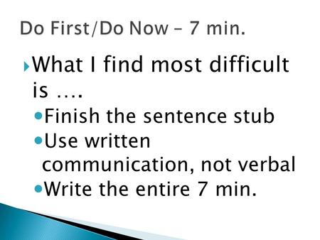  What I find most difficult is …. Finish the sentence stub Use written communication, not verbal Write the entire 7 min.