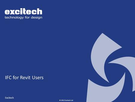 © 2012 Excitech Ltd IFC for Revit Users Excitech.