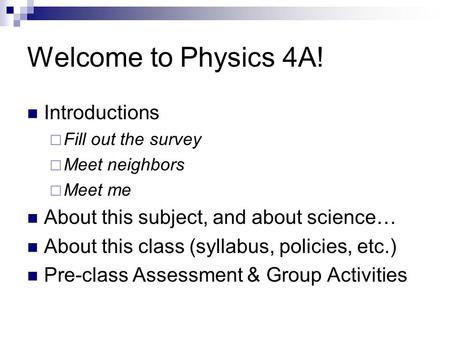 Welcome to Physics 4A! Introductions  Fill out the survey  Meet neighbors  Meet me About this subject, and about science… About this class (syllabus,
