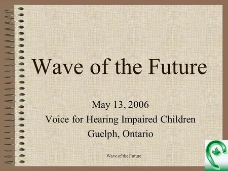 Wave of the Future May 13, 2006 Voice for Hearing Impaired Children Guelph, Ontario.