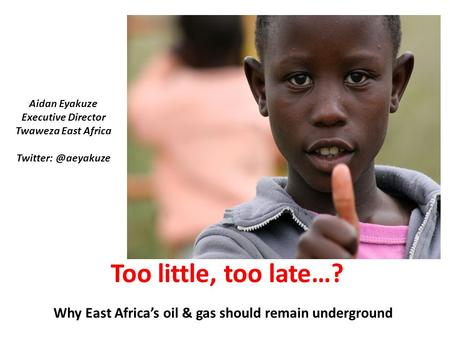 Why East Africa's oil & gas should remain underground Too little, too late…? Aidan Eyakuze Executive Director Twaweza East Africa