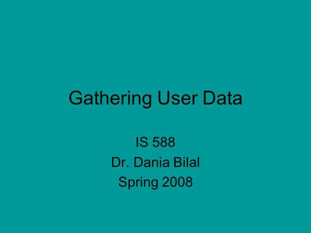 Gathering User Data IS 588 Dr. Dania Bilal Spring 2008.