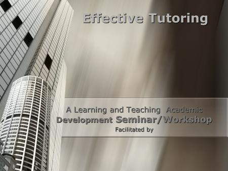 Effective Tutoring A Learning and Teaching Academic Development Seminar/Workshop Facilitated by.