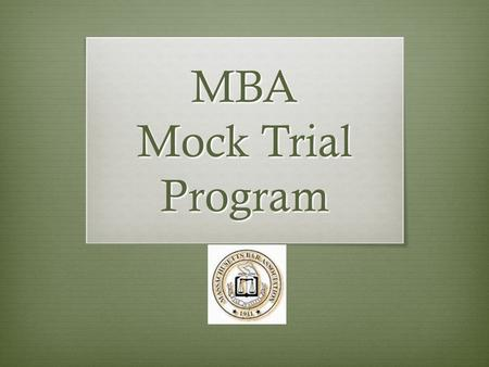 MBA Mock Trial Program. What is a Mock Trial?  Trial before a real judge (or lawyer)  Held in real courtroom (State Court)  Examination of witnesses.