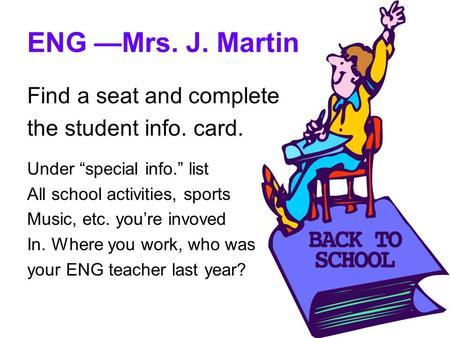 "ENG —Mrs. J. Martin Find a seat and complete the student info. card. Under ""special info."" list All school activities, sports Music, etc. you're invoved."