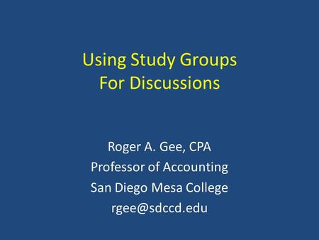 Using Study Groups For Discussions Roger A. Gee, CPA Professor of Accounting San Diego Mesa College