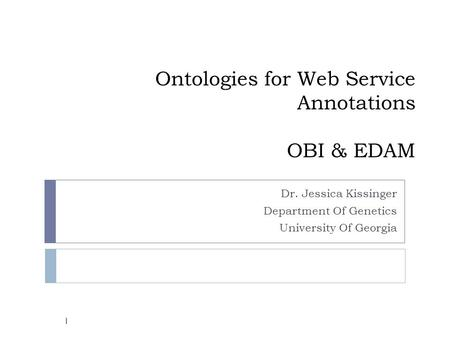 Ontologies for Web Service Annotations OBI & EDAM Dr. Jessica Kissinger Department Of Genetics University Of Georgia 1.