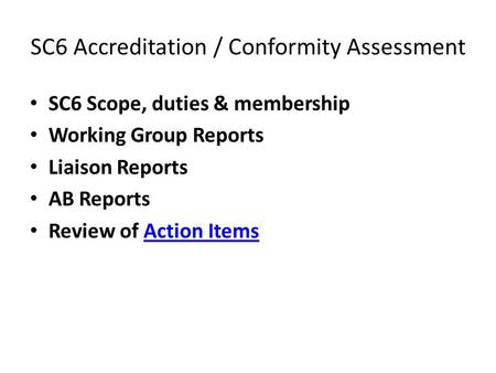 SC6 Accreditation / Conformity Assessment SC6 Scope, duties & membership Working Group Reports Liaison Reports AB Reports Review of Action ItemsAction.