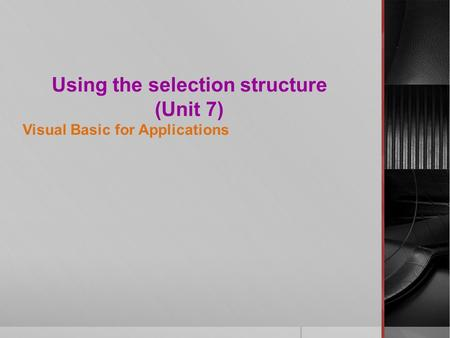 Using the selection structure (Unit 7) Visual Basic for Applications.