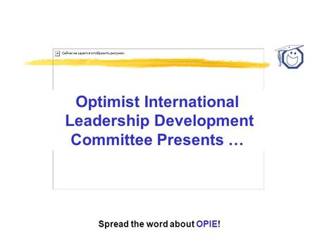 Spread the word about OPIE! Optimist International Leadership Development Committee Presents …