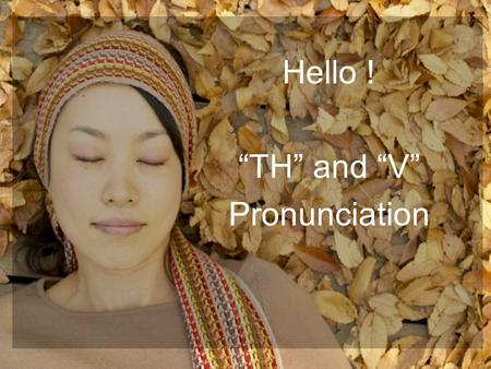 "Hello ! ""TH"" and ""V"" Pronunciation. 2 ""TH"" Pronunciation There are two ways to pronounce the ""TH"". The first way is voiceless (or unvoiced, /θ/). This."