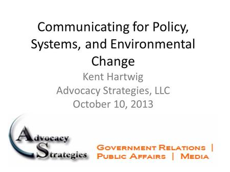 Communicating for Policy, Systems, and Environmental Change Kent Hartwig Advocacy Strategies, LLC October 10, 2013.