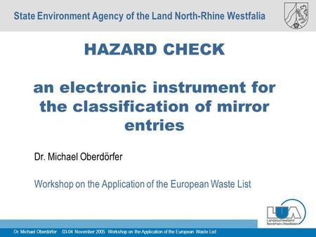 Dr. Michael Oberdörfer 03-04 November 2005 Workshop on the Application of the European Waste List HAZARD CHECK an electronic instrument for the classification.