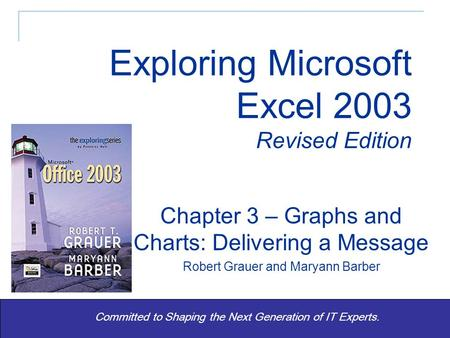 Exploring Excel 2003 Revised - Grauer and Barber 1 Committed to Shaping the Next Generation of IT Experts. Chapter 3 – Graphs and Charts: Delivering a.