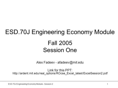 ESD.70J Engineering Economy Module - Session 21 ESD.70J Engineering Economy Module Fall 2005 Session One Alex Fadeev - Link for this PPT: