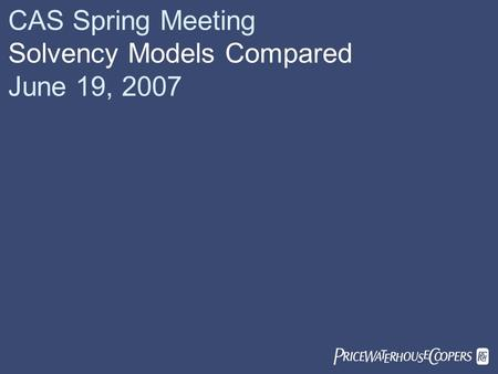  CAS Spring Meeting Solvency Models Compared June 19, 2007.