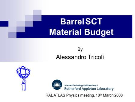 Barrel SCT Material Budget By Alessandro Tricoli RAL ATLAS Physics meeting, 18 th March 2008.
