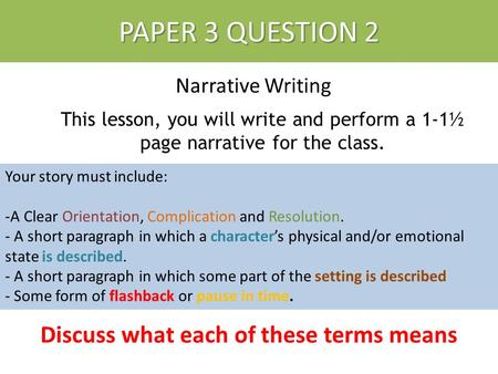 PAPER 3 QUESTION 2 Narrative Writing PAPER 3 QUESTION 2 This lesson, you will write and perform a 1-1½ page narrative for the class. Your story must include: