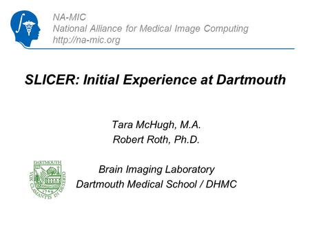 SLICER: Initial Experience at Dartmouth Tara McHugh, M.A. Robert Roth, Ph.D. Brain Imaging Laboratory Dartmouth Medical School / DHMC NA-MIC National Alliance.