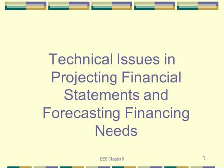DES Chapter 8 1 Technical Issues in Projecting Financial Statements and Forecasting Financing Needs.