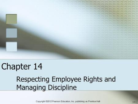 Copyright ©2012 Pearson Education, Inc. publishing as Prentice Hall Chapter 14 Respecting Employee Rights and Managing Discipline 14-1.