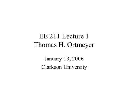 EE 211 Lecture 1 Thomas H. Ortmeyer January 13, 2006 Clarkson University.