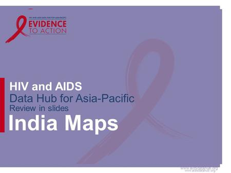 Www.aidsdatahub.org HIV and AIDS Data Hub for Asia-Pacific Review in slides India Maps.