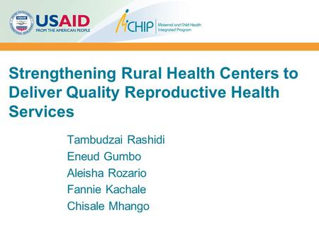 Strengthening Rural Health Centers to Deliver Quality Reproductive Health Services Tambudzai Rashidi Eneud Gumbo Aleisha Rozario Fannie Kachale Chisale.