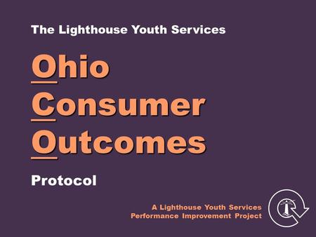 Ohio Consumer Outcomes Protocol The Lighthouse Youth Services A Lighthouse Youth Services Performance Improvement Project.