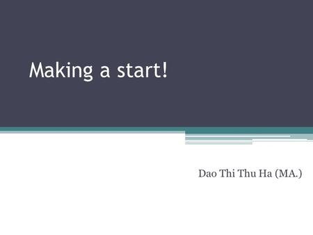 Making a start! Dao Thi Thu Ha (MA.). Introducing yourself and your talk Greeting, name, position Title/ Subject Purpose/ Objective Length Outline Questions.