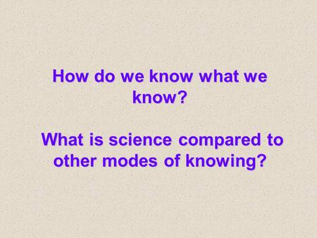 How do we know what we know? What is science compared to other modes of knowing?
