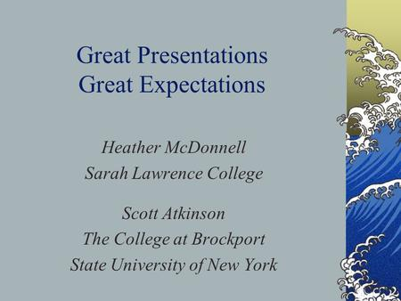 Great Presentations Great Expectations Heather McDonnell Sarah Lawrence College Scott Atkinson The College at Brockport State University of New York.