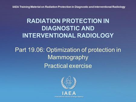 IAEA International Atomic Energy Agency RADIATION PROTECTION IN DIAGNOSTIC AND INTERVENTIONAL RADIOLOGY Part 19.06: Optimization of protection in Mammography.