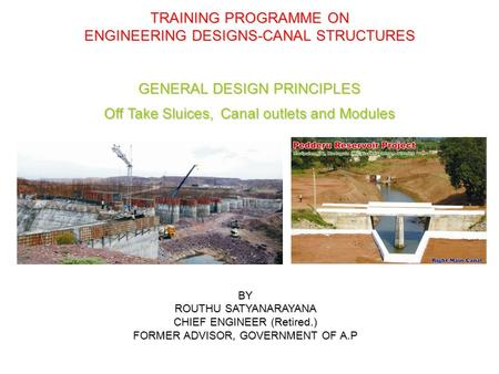 TRAINING PROGRAMME ON ENGINEERING DESIGNS-CANAL STRUCTURES GENERAL DESIGN PRINCIPLES Off Take Sluices, Canal outlets and Modules BY ROUTHU SATYANARAYANA.
