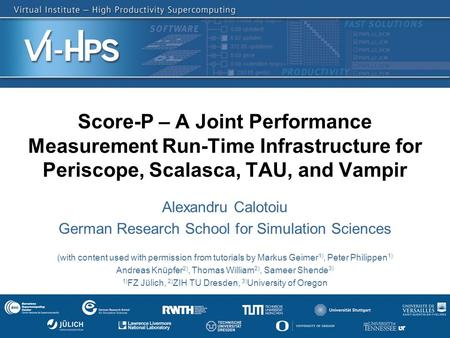 Score-P – A Joint Performance Measurement Run-Time Infrastructure for Periscope, Scalasca, TAU, and Vampir Alexandru Calotoiu German Research School for.