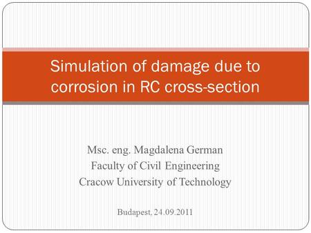 Msc. eng. Magdalena German Faculty of Civil Engineering Cracow University of Technology Budapest, 24.09.2011 Simulation of damage due to corrosion in RC.