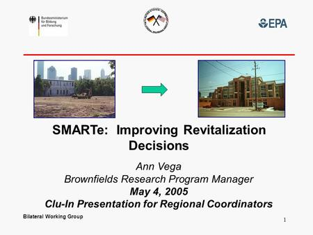 Bilateral Working Group 1 SMARTe: Improving Revitalization Decisions Ann Vega Brownfields Research Program Manager May 4, 2005 Clu-In Presentation for.