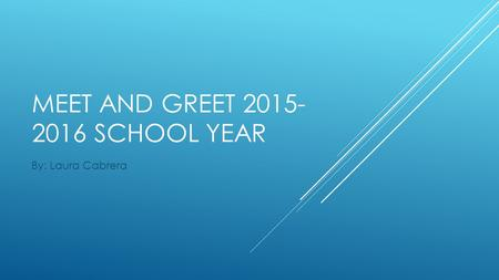 MEET AND GREET 2015- 2016 SCHOOL YEAR By: Laura Cabrera.