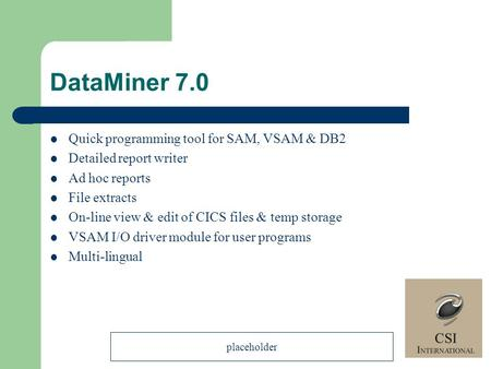 DataMiner 7.0 Quick programming tool for SAM, VSAM & DB2 Detailed report writer Ad hoc reports File extracts On-line view & edit of CICS files & temp storage.