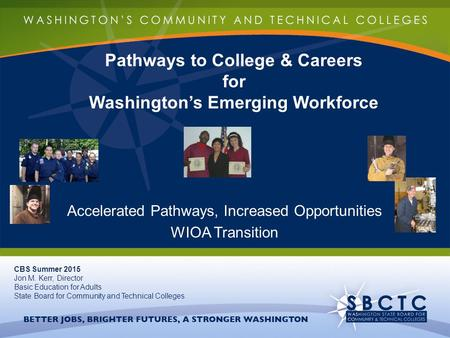 Pathways to College & Careers for Washington's Emerging Workforce Accelerated Pathways, Increased Opportunities WIOA Transition CBS Summer 2015 Jon M.