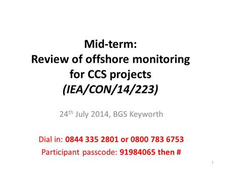 Mid-term: Review of offshore monitoring for CCS projects (IEA/CON/14/223) 24 th July 2014, BGS Keyworth Dial in: 0844 335 2801 or 0800 783 6753 Participant.