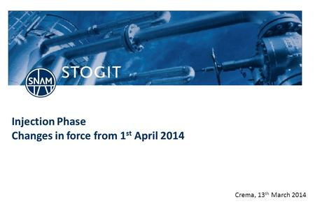 Stogit.it Injection Phase Changes in force from 1 st April 2014 Crema, 13 th March 2014.