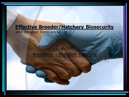 1 Effective Breeder/Hatchery Biosecurity John Woodger, FarmCare GB Ltd D.golian Presenter : Mahdieh bahrami.