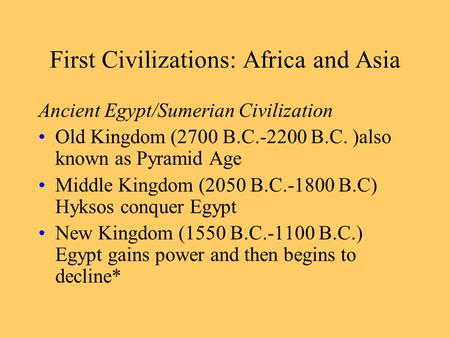 First Civilizations: Africa and Asia Ancient Egypt/Sumerian Civilization Old Kingdom (2700 B.C.-2200 B.C. )also known as Pyramid Age Middle Kingdom (2050.