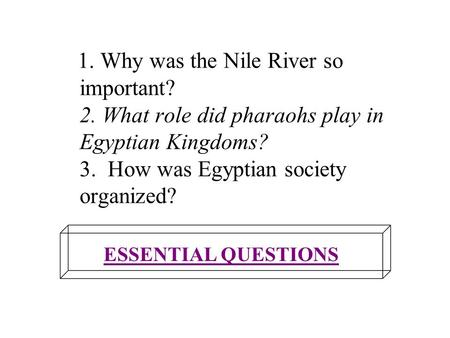 1. Why was the Nile River so important? 2. What role did pharaohs play in Egyptian Kingdoms? 3. How was Egyptian society organized? ESSENTIAL QUESTIONS.
