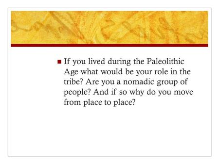 If you lived during the Paleolithic Age what would be your role in the tribe? Are you a nomadic group of people? And if so why do you move from place to.