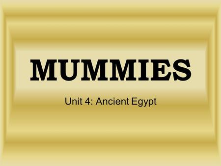 MUMMIES Unit 4: Ancient Egypt. Objective We will learn about the Egyptian mummification process.